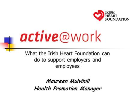 What the Irish Heart Foundation can do to support employers and employees Maureen Mulvihill Health Promotion Manager.