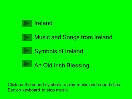 Ireland Music and Songs from Ireland Symbols of Ireland An Old Irish Blessing Click on the sound symbols to play music and sound clips. Esc on keyboard.