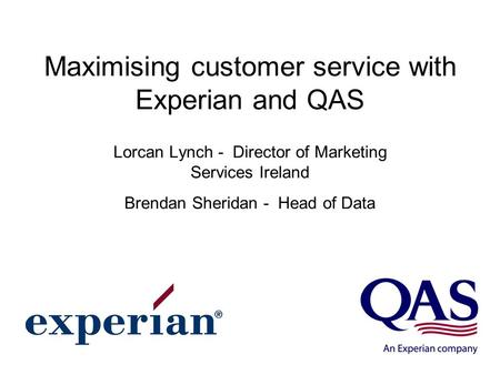 Maximising customer service with Experian and QAS Lorcan Lynch - Director of Marketing Services Ireland Brendan Sheridan - Head of Data.