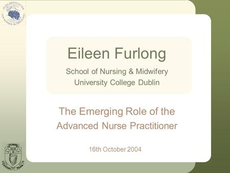 Eileen Furlong 16th October 2004 School of Nursing & Midwifery University College Dublin The Emerging Role of the Advanced Nurse Practitioner.