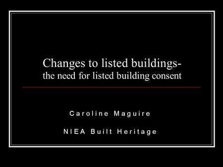 Changes to listed buildings- the need for listed building consent C a r o l i n e M a g u i r e N I E A B u i l t H e r i t a g e.