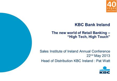 "KBC Bank Ireland The new world of Retail Banking – ""High Tech, High Touch"" Sales Institute of Ireland Annual Conference 22 nd May 2013 Head of Distribution."