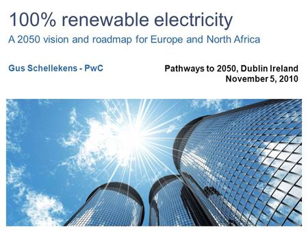 100% renewable electricity A 2050 vision and roadmap for Europe and North Africa Pathways to 2050, Dublin Ireland November 5, 2010 Gus Schellekens - PwC.