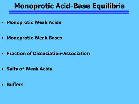 Monoprotic Acid-Base Equilibria Monoprotic Weak Acids Monoprotic Weak Bases Fraction of Dissociation-Association Salts of Weak Acids Buffers.