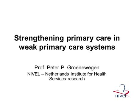 Strengthening primary care in weak primary care systems Prof. Peter P. Groenewegen NIVEL – Netherlands Institute for Health Services research.