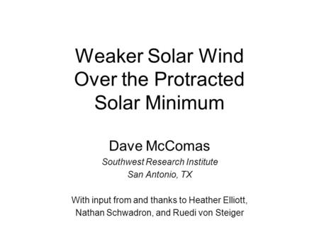 Weaker Solar Wind Over the Protracted Solar Minimum Dave McComas Southwest Research Institute San Antonio, TX With input from and thanks to Heather Elliott,