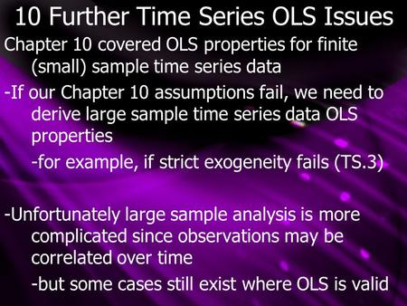 10 Further Time Series OLS Issues Chapter 10 covered OLS properties for finite (small) sample time series data -If our Chapter 10 assumptions fail, we.