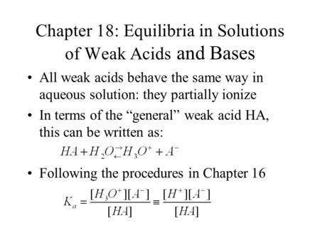 Chapter 18: Equilibria in Solutions of Weak <strong>Acids</strong> and <strong>Bases</strong> All weak <strong>acids</strong> behave the same way in aqueous solution: they partially ionize In terms of the.