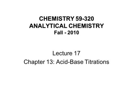 CHEMISTRY 59-320 ANALYTICAL CHEMISTRY Fall - 2010 Lecture 17 Chapter 13: Acid-Base Titrations.