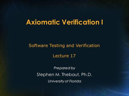 Axiomatic Verification I Prepared by Stephen M. Thebaut, Ph.D. University of Florida Software Testing and Verification Lecture 17.