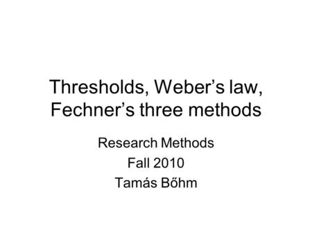 Thresholds, Weber's law, Fechner's three methods Research Methods Fall 2010 Tamás Bőhm.