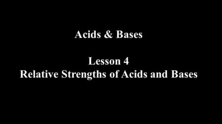 Acids & Bases Lesson 4 Relative Strengths of Acids and Bases.