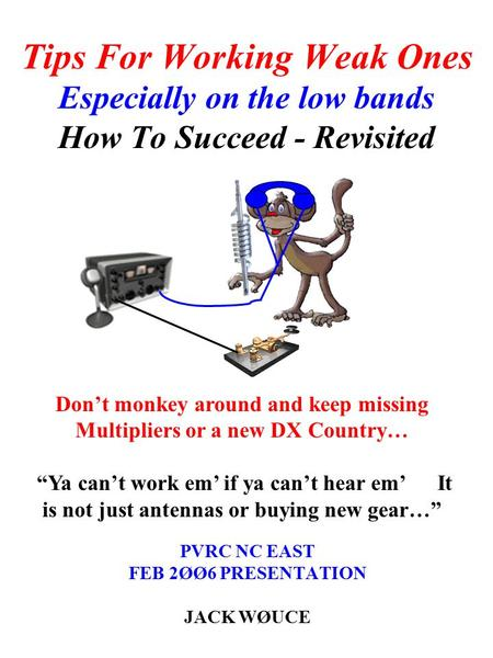 Tips For Working Weak Ones Especially on the low bands How To Succeed - Revisited PVRC NC EAST FEB 2ØØ6 PRESENTATION JACK WØUCE Don't monkey around and.