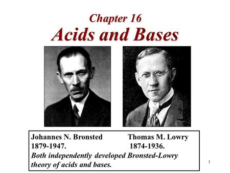 Acids and Bases Chapter 16 Johannes N. Bronsted Thomas M. Lowry