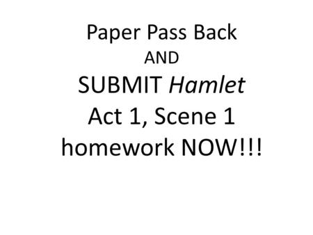 Paper Pass Back AND SUBMIT Hamlet Act 1, Scene 1 homework NOW!!!