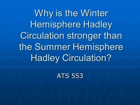Why is the Winter Hemisphere Hadley Circulation stronger than the Summer Hemisphere Hadley Circulation? ATS 553.