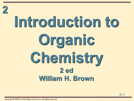 2 2-1 Copyright © 2000 by John Wiley & Sons, Inc. All rights reserved. Introduction to Organic Chemistry 2 ed William H. Brown.