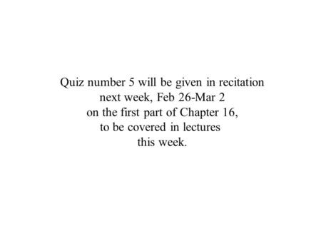 Quiz number 5 will be given in recitation next week, Feb 26-Mar 2