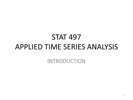 STAT 497 APPLIED TIME SERIES ANALYSIS INTRODUCTION 1.