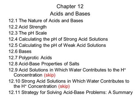 Chapter 12 Acids and Bases 12.1 The Nature of Acids and Bases 12.2 Acid Strength 12.3 The pH Scale 12.4 Calculating the pH of Strong Acid Solutions 12.5.