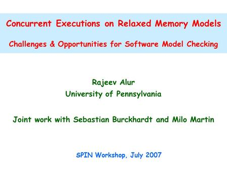 Concurrent Executions on Relaxed Memory Models Challenges & Opportunities for Software Model Checking Rajeev Alur University of Pennsylvania Joint work.