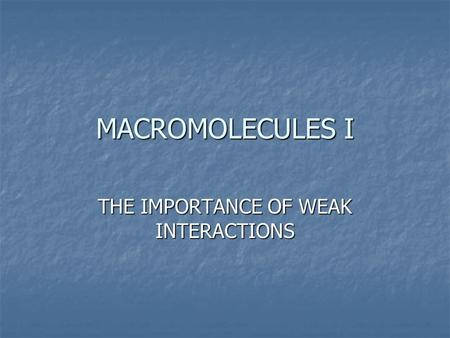 MACROMOLECULES I THE IMPORTANCE OF WEAK INTERACTIONS.
