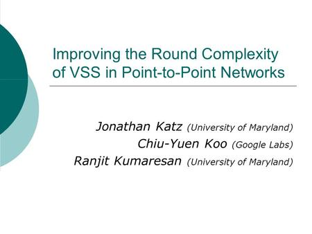 Improving the Round Complexity of VSS in Point-to-Point Networks Jonathan Katz (University of Maryland) Chiu-Yuen Koo (Google Labs) Ranjit Kumaresan (University.