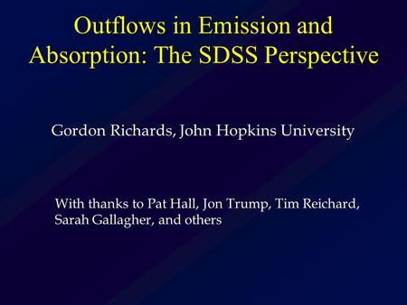Outflows in Emission and Absorption: The SDSS Perspective Gordon Richards, John Hopkins University With thanks to Pat Hall, Jon Trump, Tim Reichard, Sarah.