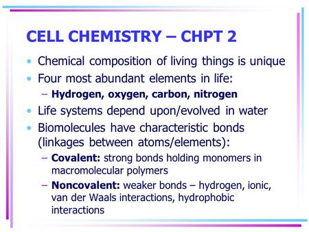 CELL CHEMISTRY – CHPT 2 Chemical composition of living things is unique Four most abundant elements in life: –Hydrogen, oxygen, carbon, nitrogen Life systems.