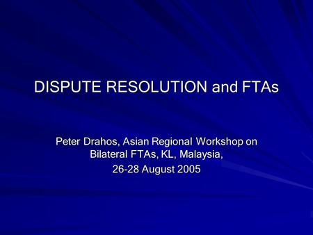 DISPUTE RESOLUTION and FTAs Peter Drahos, Asian Regional Workshop on Bilateral FTAs, KL, Malaysia, 26-28 August 2005.