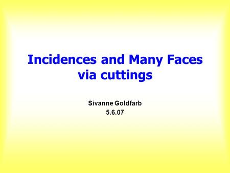 Incidences and Many Faces via cuttings Sivanne Goldfarb 5.6.07.