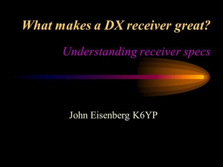 What makes a DX receiver great? Understanding receiver specs John Eisenberg K6YP.