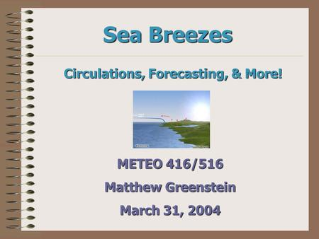 Sea Breezes Circulations, Forecasting, & More! METEO 416/516 Matthew Greenstein March 31, 2004.
