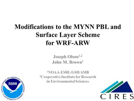 Modifications to the MYNN PBL and Surface Layer Scheme for WRF-ARW Joseph Olson1,2 John M. Brown1 1NOAA-ESRL/GSD/AMB 2Cooperative Institute for Research.