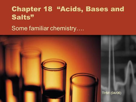 "Chapter 18 ""Acids, Bases and Salts"" Some familiar chemistry…. THW (04/06)"