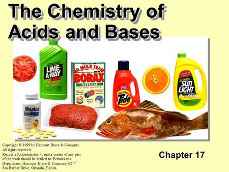The Chemistry of Acids and Bases Chapter 17 Copyright © 1999 by Harcourt Brace & Company All rights reserved. Requests for permission to make copies of.