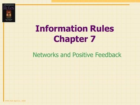CMIS 520 April 11, 2005 Information Rules Chapter 7 Networks and Positive Feedback.
