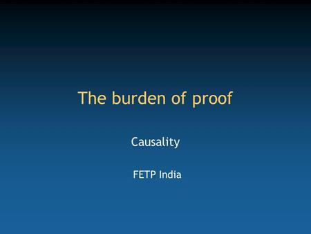The burden of proof Causality FETP India. Competency to be gained from this lecture Understand and use Doll and Hill causality criteria.