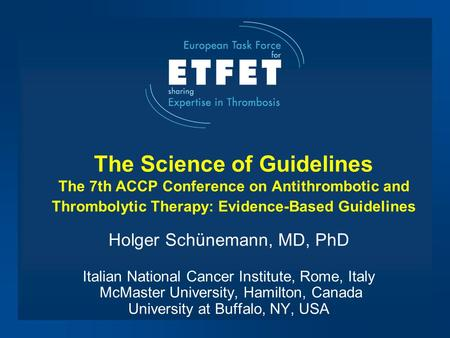 The Science of Guidelines The 7th ACCP Conference on Antithrombotic and Thrombolytic Therapy: Evidence-Based Guidelines Holger Schünemann, MD, PhD Italian.