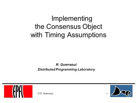 1 © R. Guerraoui Implementing the Consensus Object with Timing Assumptions R. Guerraoui Distributed Programming Laboratory.