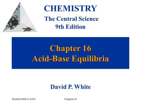 Prentice Hall © 2003Chapter 16 Chapter 16 Acid-Base Equilibria CHEMISTRY The Central Science 9th Edition David P. White.