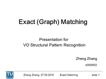 Zheng Zhang, 27.05.2010 Exact Matchingslide 1 Exact (Graph) Matching Zheng Zhang e0928502 Presentation for VO Structural Pattern Recognition.