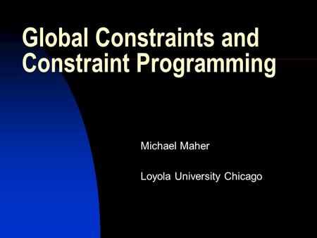 Global Constraints and Constraint Programming Michael Maher Loyola University Chicago.