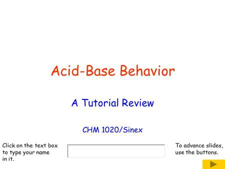 Acid-Base Behavior A Tutorial Review CHM 1020/Sinex Click on the text box to type your name in it. To advance slides, use the buttons.