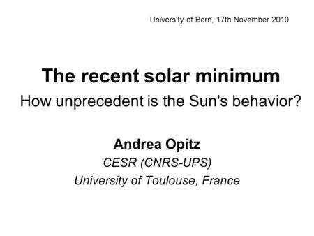 The recent solar minimum How unprecedent is the Sun's behavior? Andrea Opitz CESR (CNRS-UPS) University of Toulouse, France University of Bern, 17th November.