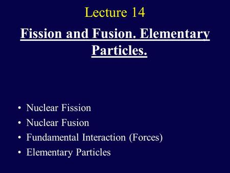 Lecture 14 Fission and Fusion. Elementary Particles. Nuclear Fission Nuclear Fusion Fundamental Interaction (Forces) Elementary Particles.