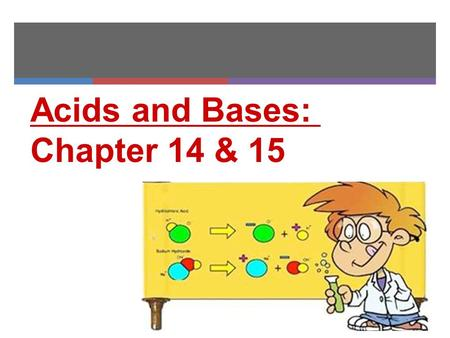 <strong>Acids</strong> and <strong>Bases</strong>: Chapter 14 & 15. HW: Read Ch 14.1: Fill in as much of the <strong>acid</strong> <strong>base</strong> table as you can, as you read answer section review pg476 #2&4.