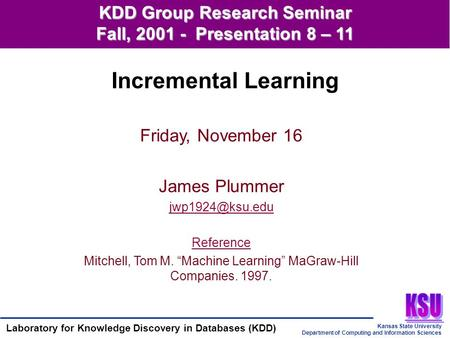Kansas State University Department of Computing and Information Sciences Laboratory for Knowledge Discovery in Databases (KDD) KDD Group Research Seminar.