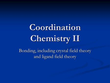 Coordination Chemistry II Bonding, including crystal field theory and ligand field theory.