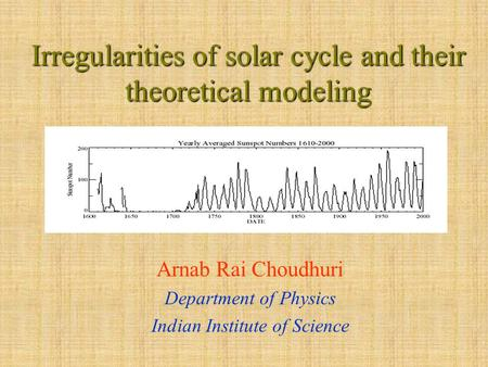 Irregularities of solar cycle and their theoretical modeling Arnab Rai Choudhuri Department of Physics Indian Institute of Science.